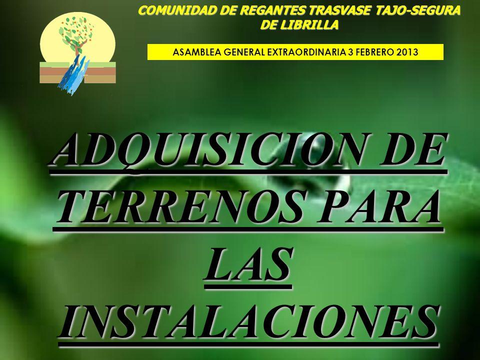 ADQUISICION DE TERRENOS PARA LAS INSTALACIONES COMUNIDAD DE REGANTES TRASVASE TAJO-SEGURA DE LIBRILLA ASAMBLEA GENERAL EXTRAORDINARIA 3 FEBRERO 2013