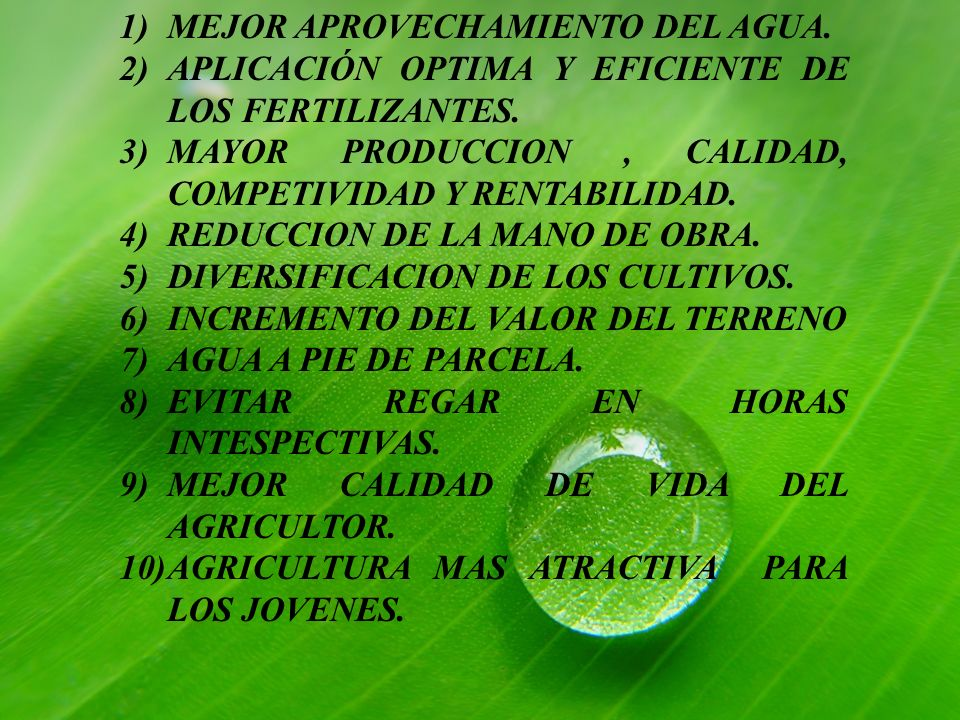 1)MEJOR APROVECHAMIENTO DEL AGUA. 2)APLICACIÓN OPTIMA Y EFICIENTE DE LOS FERTILIZANTES. 3)MAYOR PRODUCCION, CALIDAD, COMPETIVIDAD Y RENTABILIDAD. 4)RE