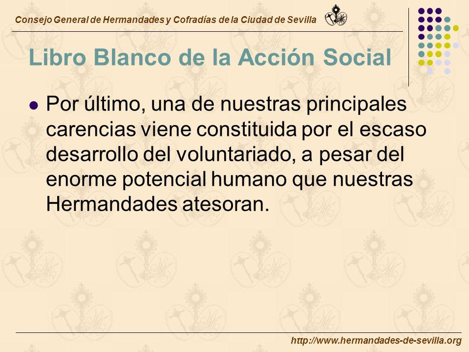http://www.hermandades-de-sevilla.org Libro Blanco de la Acción Social Por último, una de nuestras principales carencias viene constituida por el escaso desarrollo del voluntariado, a pesar del enorme potencial humano que nuestras Hermandades atesoran.