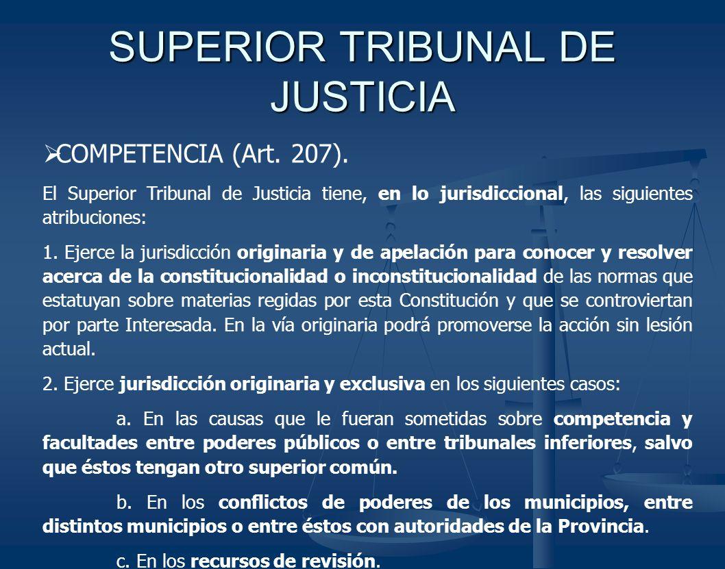 SUPERIOR TRIBUNAL DE JUSTICIA COMPETENCIA (Art. 207). El Superior Tribunal de Justicia tiene, en lo jurisdiccional, las siguientes atribuciones: 1. Ej