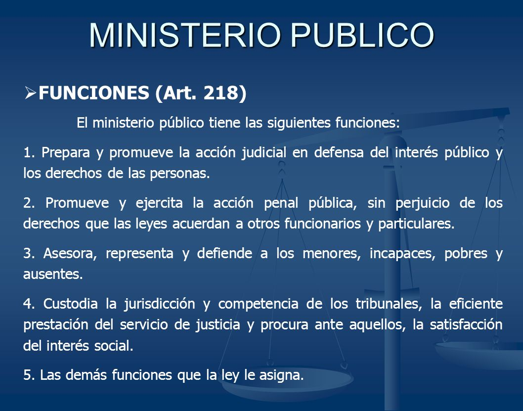 MINISTERIO PUBLICO FUNCIONES (Art. 218) El ministerio público tiene las siguientes funciones: 1. Prepara y promueve la acción judicial en defensa del