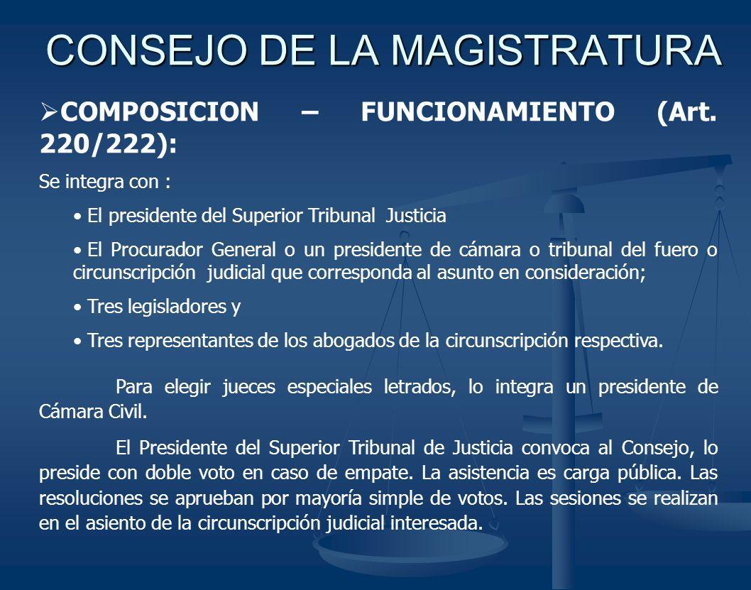 CONSEJO DE LA MAGISTRATURA COMPOSICION – FUNCIONAMIENTO (Art. 220/222): Se integra con : El presidente del Superior Tribunal Justicia El Procurador Ge