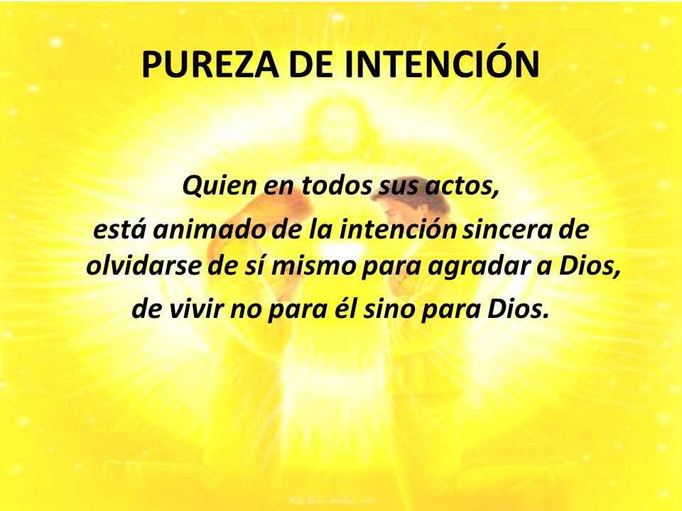 PUREZA DE INTENCIÓN Quien en todos sus actos, está animado de la intención sincera de olvidarse de sí mismo para agradar a Dios, de vivir no para él sino para Dios.