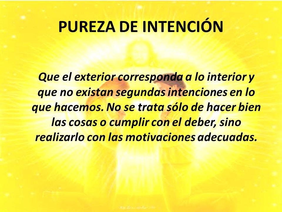 PUREZA DE INTENCIÓN Que el exterior corresponda a lo interior y que no existan segundas intenciones en lo que hacemos.