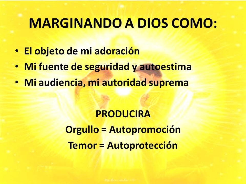 MARGINANDO A DIOS COMO: El objeto de mi adoración Mi fuente de seguridad y autoestima Mi audiencia, mi autoridad suprema PRODUCIRA Orgullo = Autopromoción Temor = Autoprotección