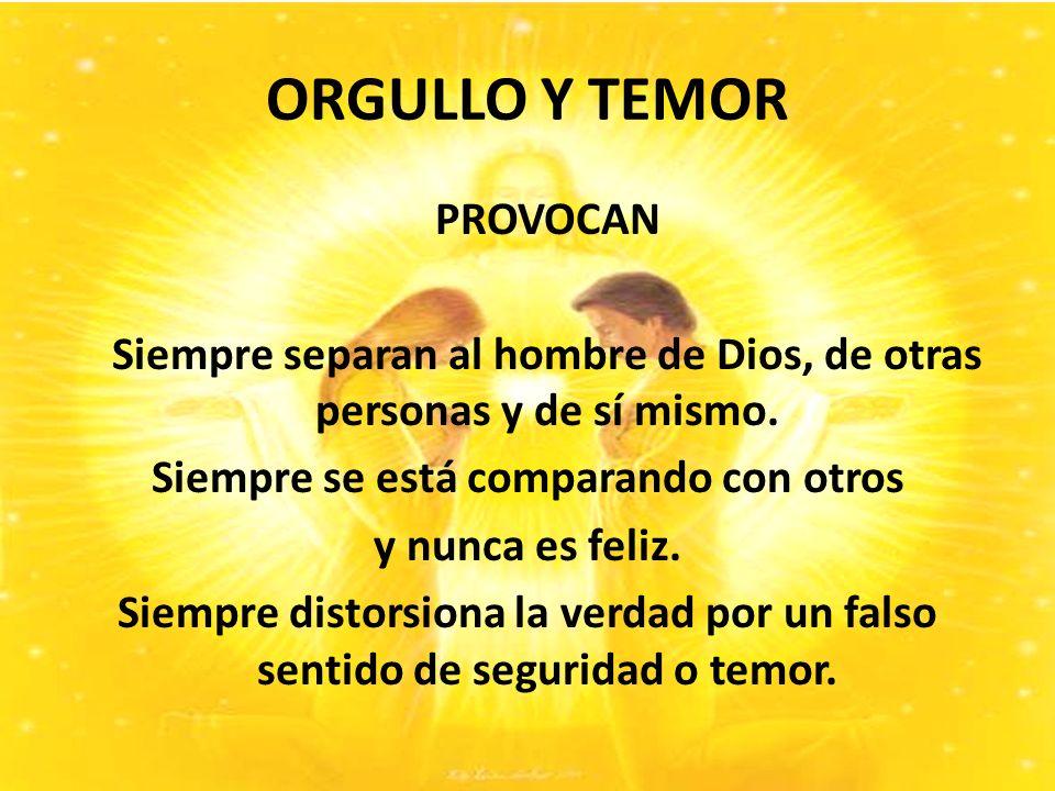 ORGULLO Y TEMOR PROVOCAN Siempre separan al hombre de Dios, de otras personas y de sí mismo.