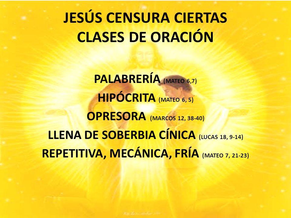 JESÚS CENSURA CIERTAS CLASES DE ORACIÓN PALABRERÍA (MATEO 6,7) HIPÓCRITA (MATEO 6, 5) OPRESORA (MARCOS 12, 38-40) LLENA DE SOBERBIA CÍNICA (LUCAS 18, 9-14) REPETITIVA, MECÁNICA, FRÍA (MATEO 7, 21-23)