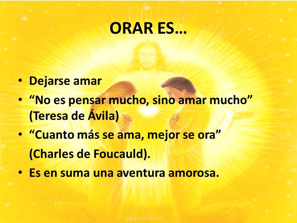 ORAR ES… Dejarse amar No es pensar mucho, sino amar mucho (Teresa de Ávila) Cuanto más se ama, mejor se ora (Charles de Foucauld).