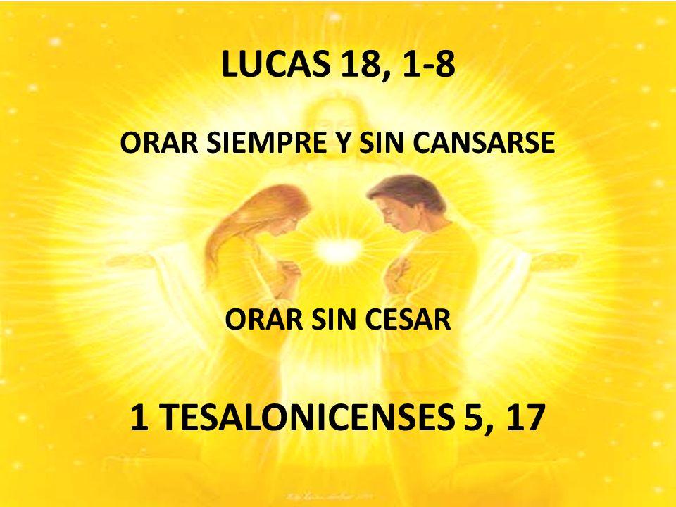 LUCAS 18, 1-8 ORAR SIEMPRE Y SIN CANSARSE ORAR SIN CESAR 1 TESALONICENSES 5, 17