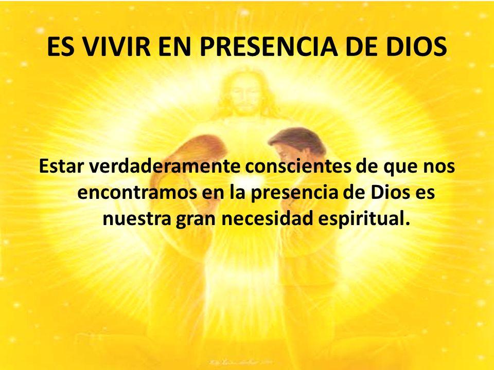 ES VIVIR EN PRESENCIA DE DIOS Estar verdaderamente conscientes de que nos encontramos en la presencia de Dios es nuestra gran necesidad espiritual.