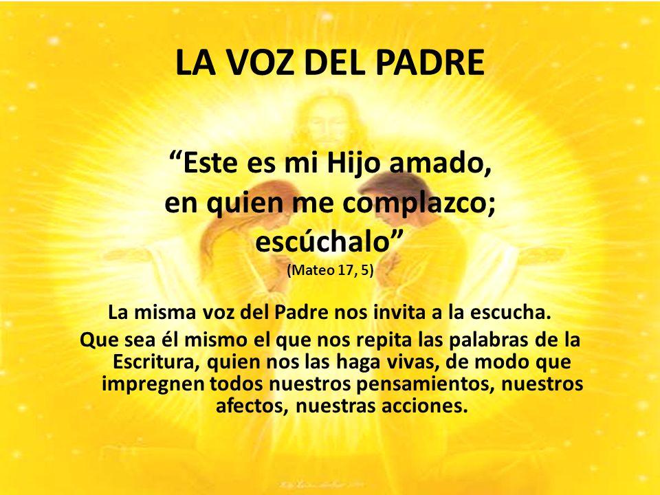 LA VOZ DEL PADRE Este es mi Hijo amado, en quien me complazco; escúchalo (Mateo 17, 5) La misma voz del Padre nos invita a la escucha.