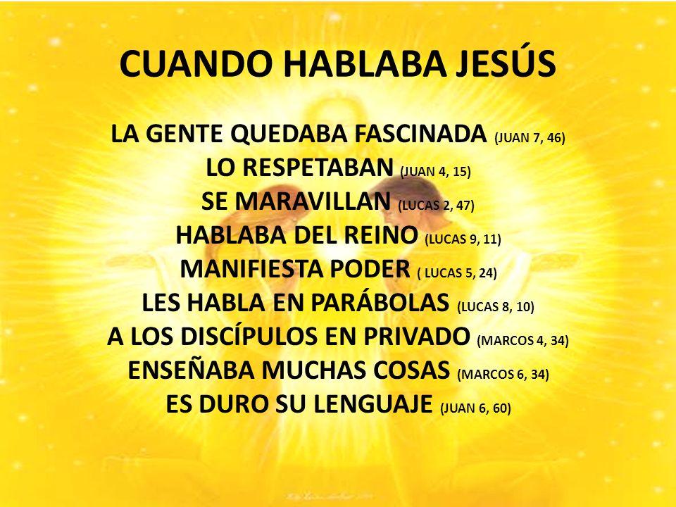 CUANDO HABLABA JESÚS LA GENTE QUEDABA FASCINADA (JUAN 7, 46) LO RESPETABAN (JUAN 4, 15) SE MARAVILLAN (LUCAS 2, 47) HABLABA DEL REINO (LUCAS 9, 11) MANIFIESTA PODER ( LUCAS 5, 24) LES HABLA EN PARÁBOLAS (LUCAS 8, 10) A LOS DISCÍPULOS EN PRIVADO (MARCOS 4, 34) ENSEÑABA MUCHAS COSAS (MARCOS 6, 34) ES DURO SU LENGUAJE (JUAN 6, 60)