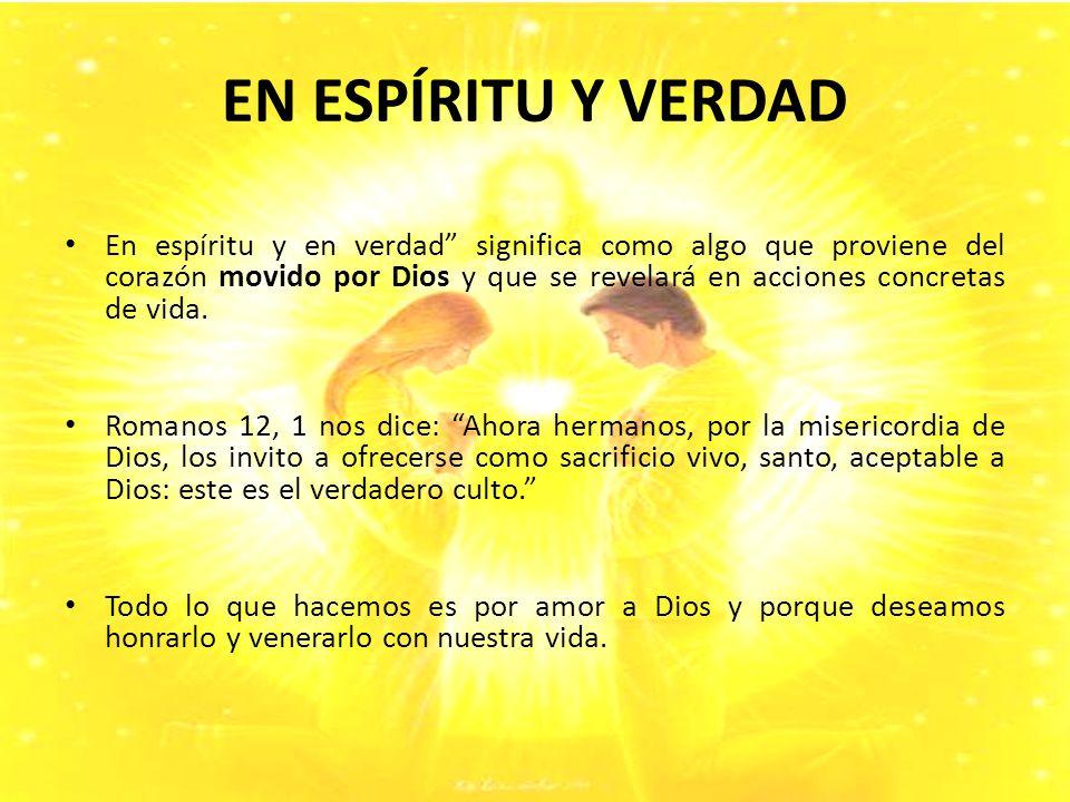 EN ESPÍRITU Y VERDAD En espíritu y en verdad significa como algo que proviene del corazón movido por Dios y que se revelará en acciones concretas de vida.