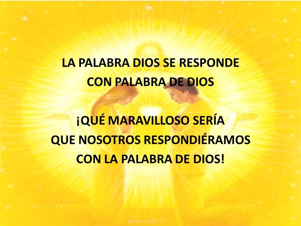 LA PALABRA DIOS SE RESPONDE CON PALABRA DE DIOS ¡QUÉ MARAVILLOSO SERÍA QUE NOSOTROS RESPONDIÉRAMOS CON LA PALABRA DE DIOS!