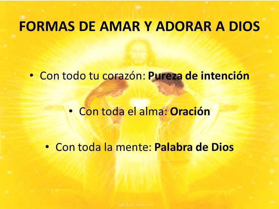 FORMAS DE AMAR Y ADORAR A DIOS Con todo tu corazón: Pureza de intención Con toda el alma: Oración Con toda la mente: Palabra de Dios