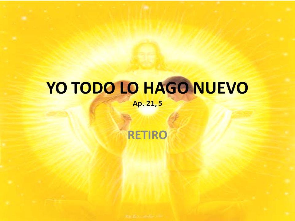 YO TODO LO HAGO NUEVO Ap. 21, 5 RETIRO