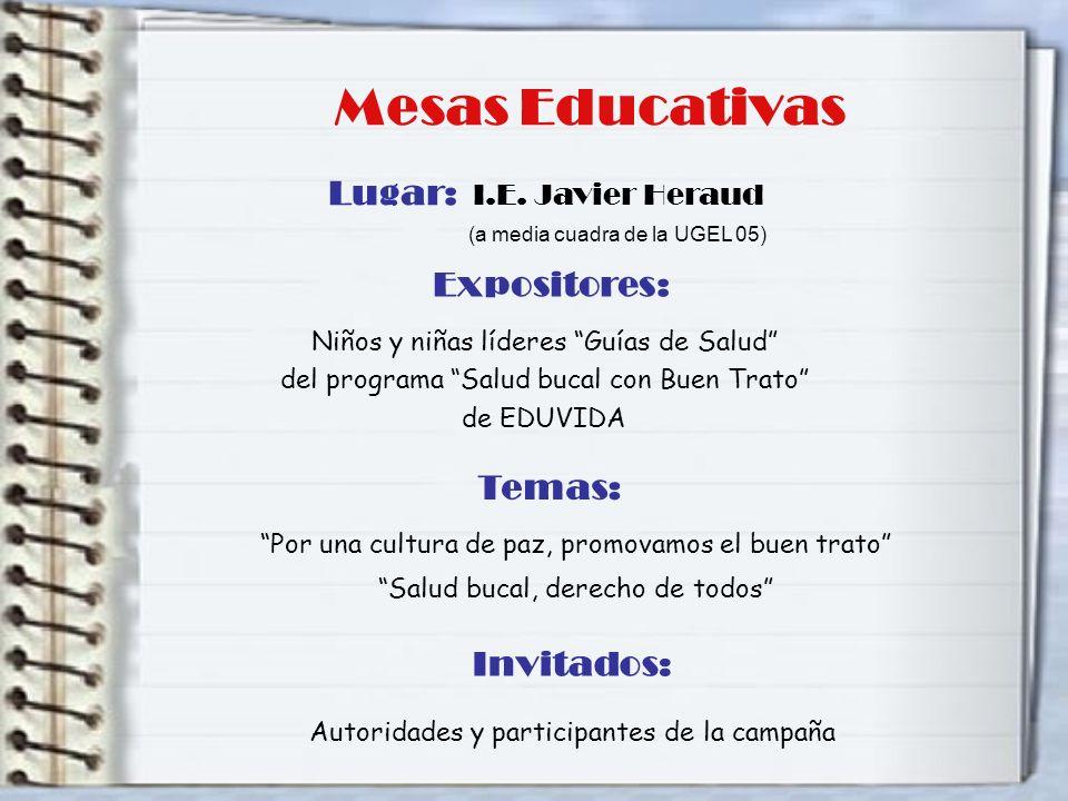 Mesas Educativas Invitados: Autoridades y participantes de la campaña Lugar: I.E. Javier Heraud (a media cuadra de la UGEL 05) Expositores: Niños y ni