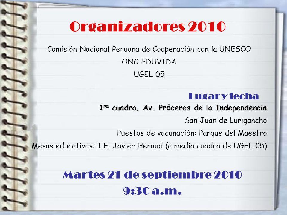 Organizadores 2010 Comisión Nacional Peruana de Cooperación con la UNESCO ONG EDUVIDA UGEL 05 Lugar y fecha 1 ra cuadra, Av. Pr ó ceres de la Independ