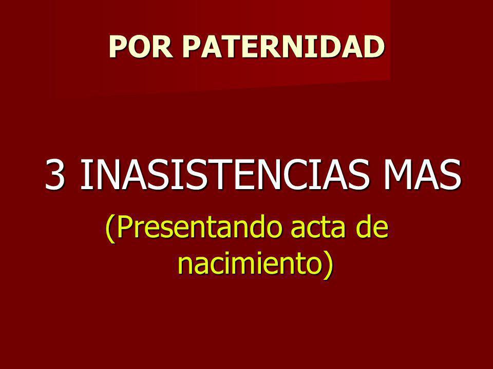 POR PATERNIDAD 3 INASISTENCIAS MAS 3 INASISTENCIAS MAS (Presentando acta de nacimiento)
