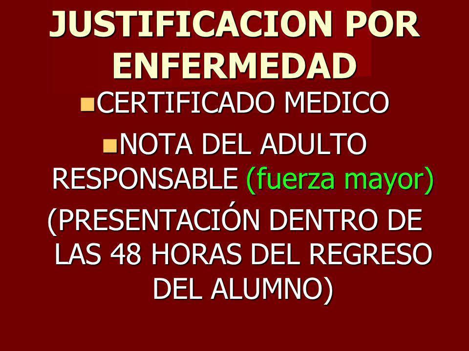 JUSTIFICACION POR ENFERMEDAD CERTIFICADO MEDICO CERTIFICADO MEDICO NOTA DEL ADULTO RESPONSABLE (fuerza mayor) NOTA DEL ADULTO RESPONSABLE (fuerza mayor) (PRESENTACIÓN DENTRO DE LAS 48 HORAS DEL REGRESO DEL ALUMNO)