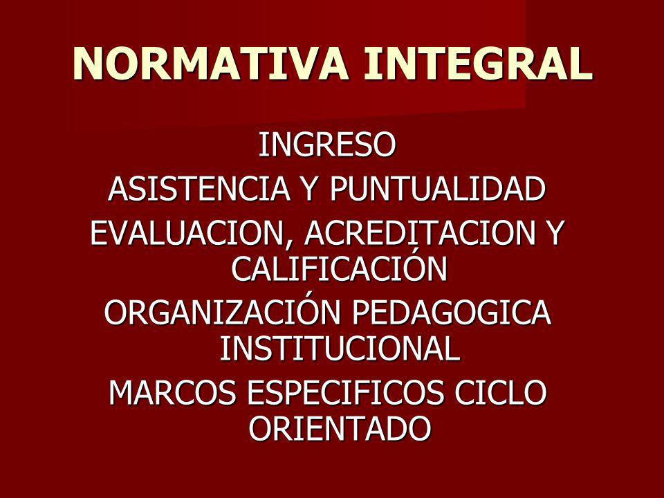 NORMATIVA INTEGRAL INGRESO ASISTENCIA Y PUNTUALIDAD EVALUACION, ACREDITACION Y CALIFICACIÓN ORGANIZACIÓN PEDAGOGICA INSTITUCIONAL MARCOS ESPECIFICOS CICLO ORIENTADO