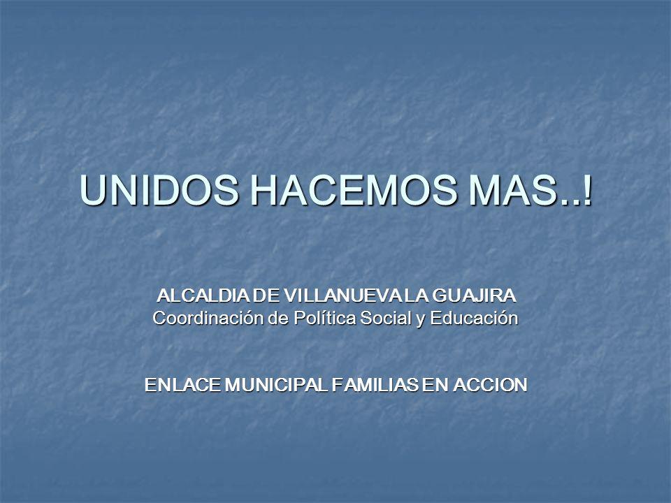UNIDOS HACEMOS MAS..! ALCALDIA DE VILLANUEVA LA GUAJIRA Coordinación de Política Social y Educación ENLACE MUNICIPAL FAMILIAS EN ACCION