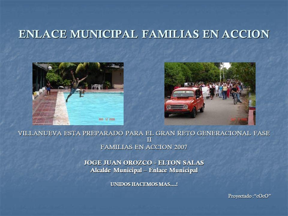 VILLANUEVA ESTA PREPARADO PARA EL GRAN RETO GENERACIONAL FASE II FAMILIAS EN ACCION 2007 JOGE JUAN OROZCO - ELTON SALAS Alcalde Municipal – Enlace Mun