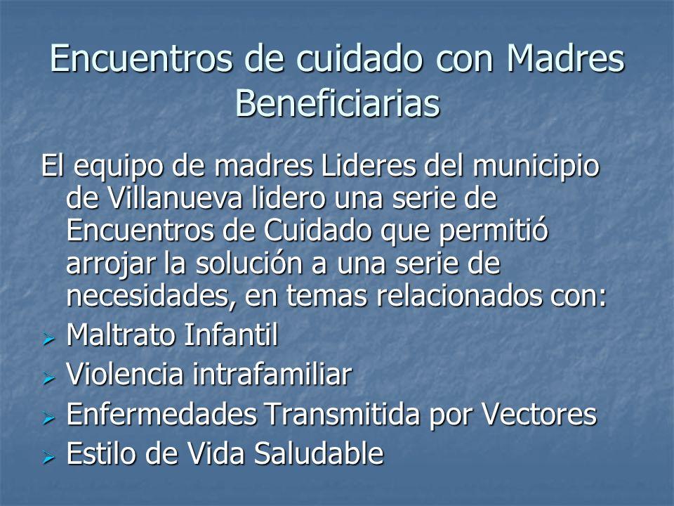 Encuentros de cuidado con Madres Beneficiarias El equipo de madres Lideres del municipio de Villanueva lidero una serie de Encuentros de Cuidado que p