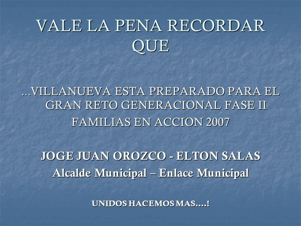 VALE LA PENA RECORDAR QUE...VILLANUEVA ESTA PREPARADO PARA EL GRAN RETO GENERACIONAL FASE II FAMILIAS EN ACCION 2007 JOGE JUAN OROZCO - ELTON SALAS Al