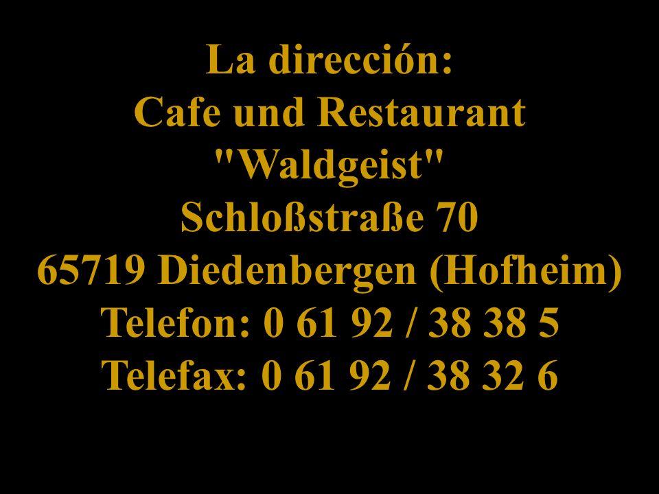 La dirección: Cafe und Restaurant Waldgeist Schloßstraße 70 65719 Diedenbergen (Hofheim) Telefon: 0 61 92 / 38 38 5 Telefax: 0 61 92 / 38 32 6 La dirección: Cafe und Restaurant Waldgeist Schloßstraße 70 65719 Diedenbergen (Hofheim) Telefon: 0 61 92 / 38 38 5 Telefax: 0 61 92 / 38 32 6