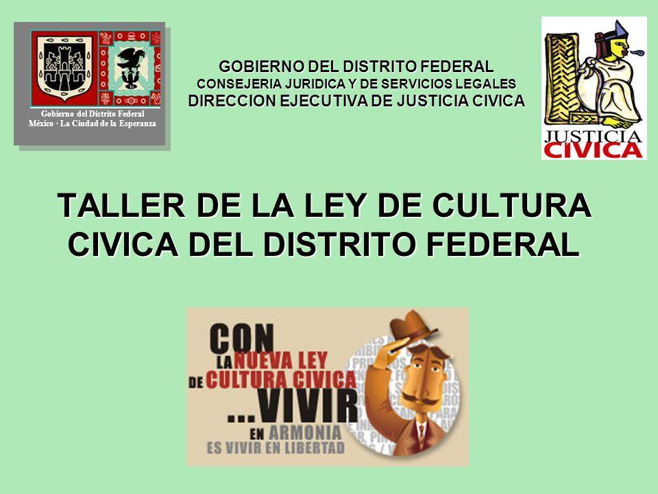 GOBIERNO DEL DISTRITO FEDERAL CONSEJERIA JURIDICA Y DE SERVICIOS LEGALES DIRECCION EJECUTIVA DE JUSTICIA CIVICA TALLER DE LA LEY DE CULTURA CIVICA DEL DISTRITO FEDERAL Gobierno del Distrito Federal México · La Ciudad de la Esperanza