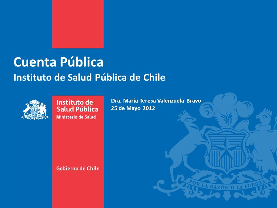 Cuenta Pública Instituto de Salud Pública de Chile Dra. María Teresa Valenzuela Bravo 25 de Mayo 2012