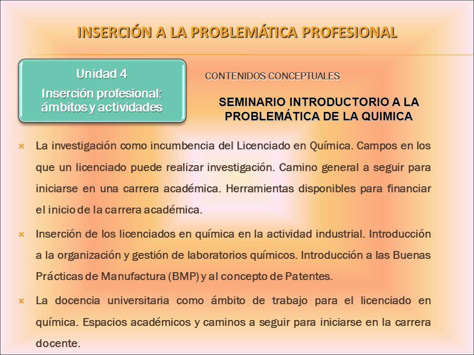 Unidad 4 Inserción profesional: ámbitos y actividades INSERCIÓN A LA PROBLEMÁTICA PROFESIONAL La investigación como incumbencia del Licenciado en Quím