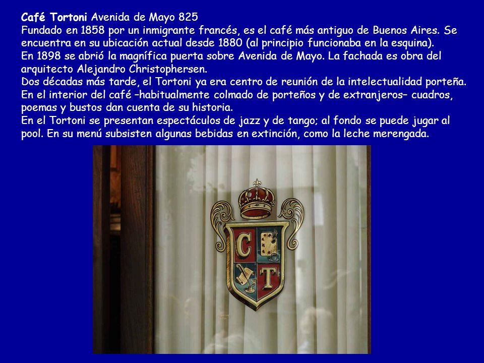 Café Tortoni Avenida de Mayo 825 Fundado en 1858 por un inmigrante francés, es el café más antiguo de Buenos Aires.