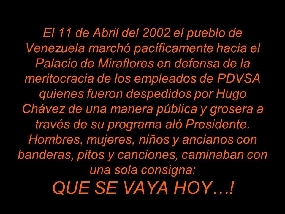 El 11 de Abril del 2002 el pueblo de Venezuela marchó pacíficamente hacia el Palacio de Miraflores en defensa de la meritocracia de los empleados de PDVSA quienes fueron despedidos por Hugo Chávez de una manera pública y grosera a través de su programa aló Presidente.