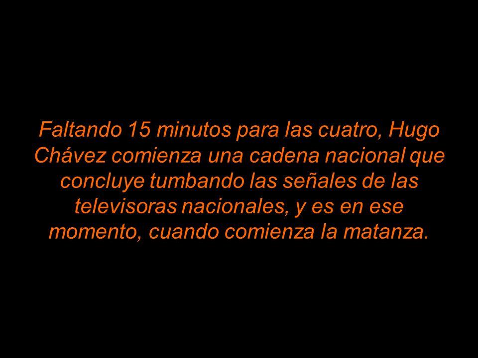 Faltando 15 minutos para las cuatro, Hugo Chávez comienza una cadena nacional que concluye tumbando las señales de las televisoras nacionales, y es en ese momento, cuando comienza la matanza.