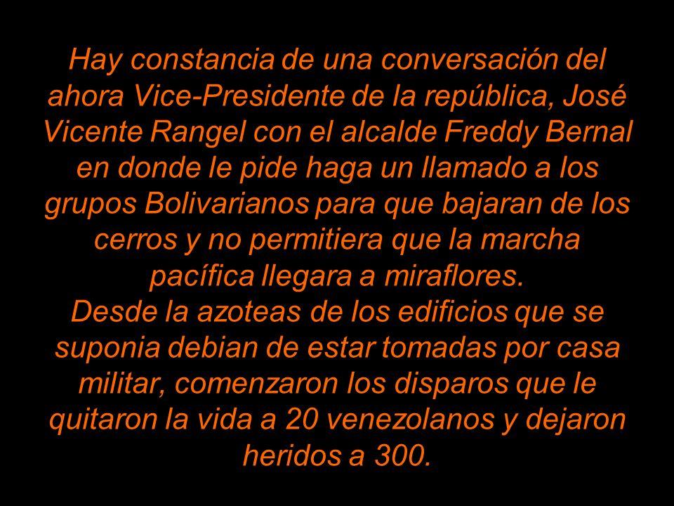 Hay constancia de una conversación del ahora Vice-Presidente de la república, José Vicente Rangel con el alcalde Freddy Bernal en donde le pide haga un llamado a los grupos Bolivarianos para que bajaran de los cerros y no permitiera que la marcha pacífica llegara a miraflores.