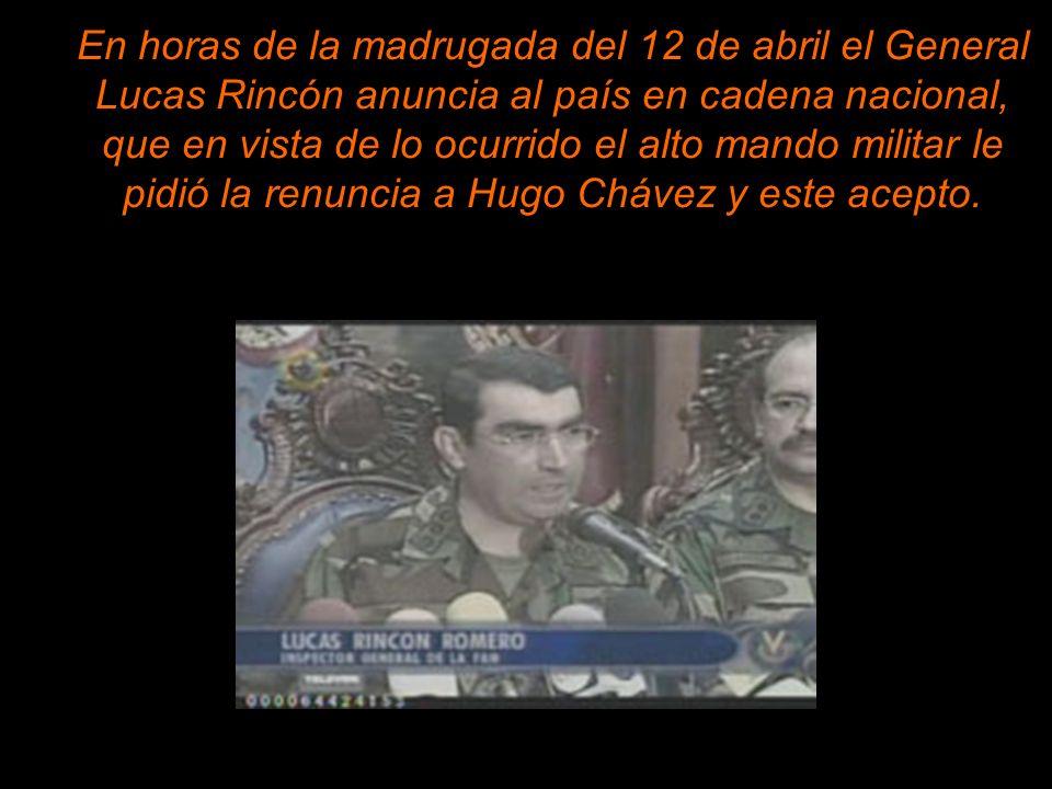 En horas de la madrugada del 12 de abril el General Lucas Rincón anuncia al país en cadena nacional, que en vista de lo ocurrido el alto mando militar le pidió la renuncia a Hugo Chávez y este acepto.