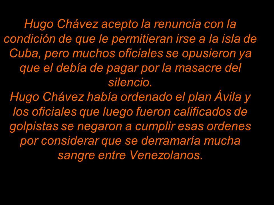 Hugo Chávez acepto la renuncia con la condición de que le permitieran irse a la isla de Cuba, pero muchos oficiales se opusieron ya que el debía de pagar por la masacre del silencio.