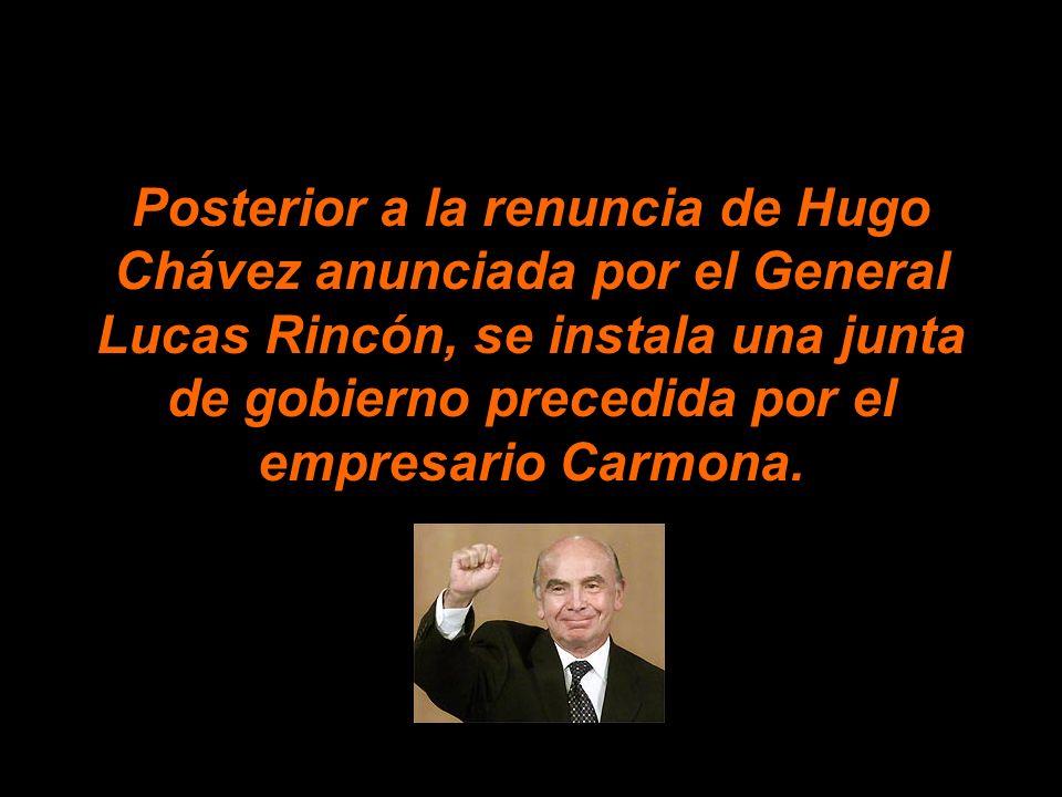 Posterior a la renuncia de Hugo Chávez anunciada por el General Lucas Rincón, se instala una junta de gobierno precedida por el empresario Carmona.