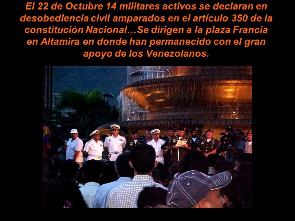 El 22 de Octubre 14 militares activos se declaran en desobediencia civil amparados en el artículo 350 de la constitución Nacional…Se dirigen a la plaza Francia en Altamira en donde han permanecido con el gran apoyo de los Venezolanos.