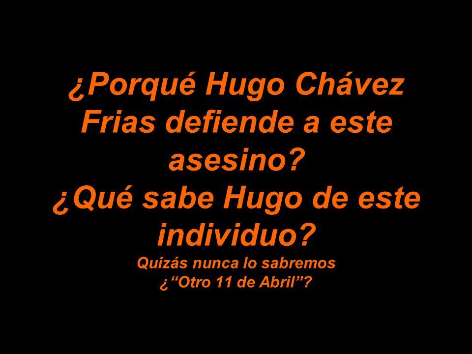 ¿Porqué Hugo Chávez Frias defiende a este asesino.