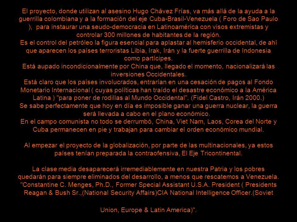El proyecto, donde utilizan al asesino Hugo Chávez Frías, va más allá de la ayuda a la guerrilla colombiana y a la formación del eje Cuba-Brasil-Venezuela ( Foro de Sao Paulo ), para instaurar una seudo-democracia en Latinoamérica con visos extremistas y controlar 300 millones de habitantes de la región.