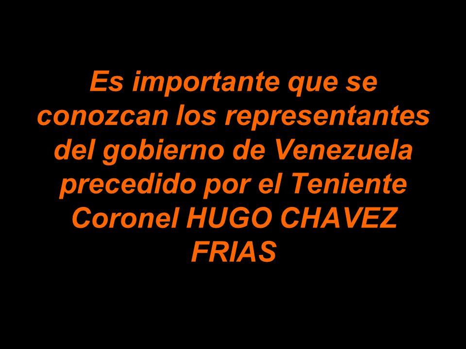 Es importante que se conozcan los representantes del gobierno de Venezuela precedido por el Teniente Coronel HUGO CHAVEZ FRIAS
