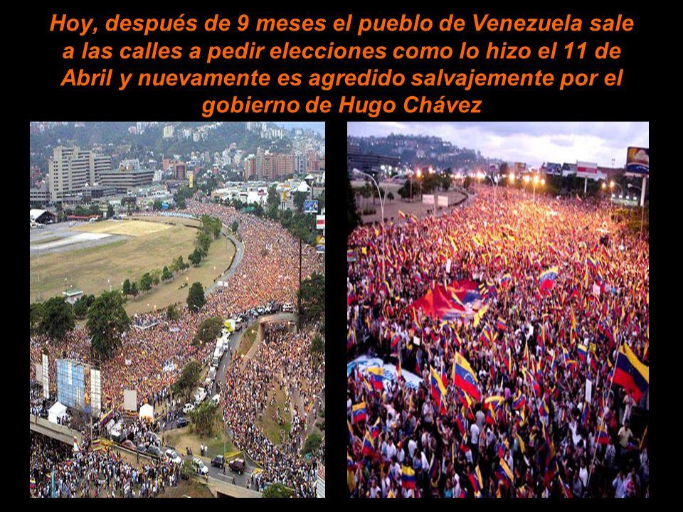 Hoy, después de 9 meses el pueblo de Venezuela sale a las calles a pedir elecciones como lo hizo el 11 de Abril y nuevamente es agredido salvajemente por el gobierno de Hugo Chávez