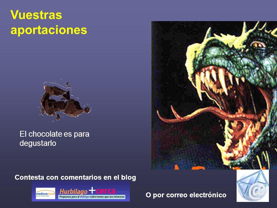 Vuestras aportaciones Contesta con comentarios en el blog O por correo electrónico El chocolate es para degustarlo