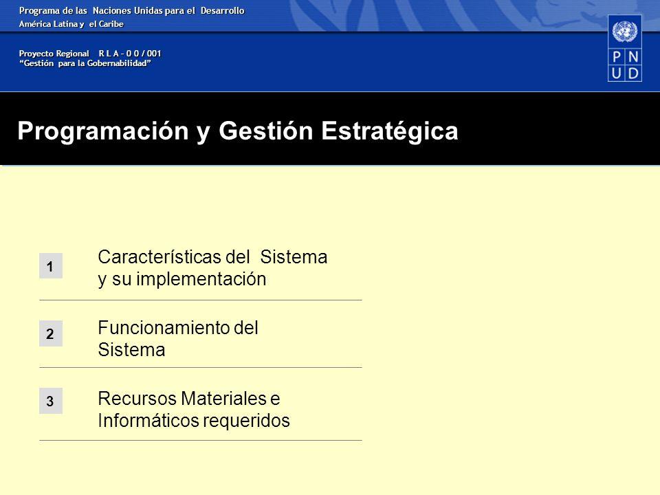 1 Características del Sistema y su implementación Funcionamiento del Sistema Recursos Materiales e Informáticos requeridos 2 3 Programa de las Naciones Unidas para el Desarrollo América Latina y el Caribe Proyecto Regional R L A – 0 0 / 001 Gestión para la Gobernabilidad Programación y Gestión Estratégica