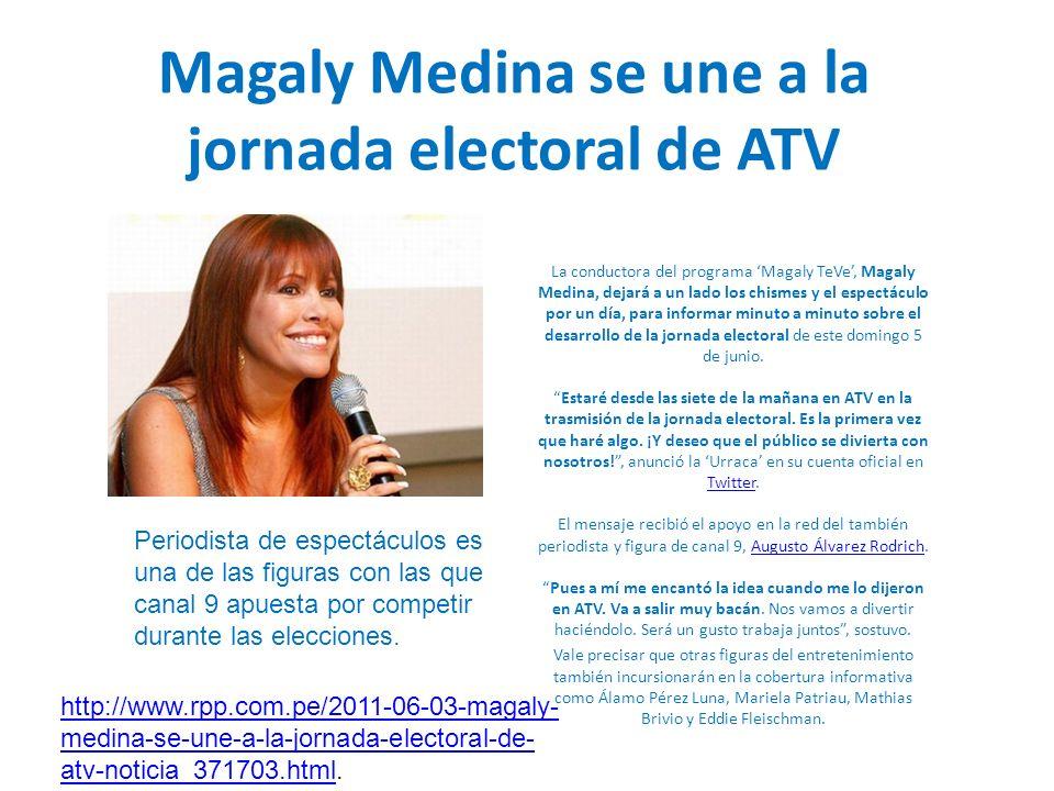 Magaly Medina se une a la jornada electoral de ATV La conductora del programa Magaly TeVe, Magaly Medina, dejará a un lado los chismes y el espectáculo por un día, para informar minuto a minuto sobre el desarrollo de la jornada electoral de este domingo 5 de junio.Estaré desde las siete de la mañana en ATV en la trasmisión de la jornada electoral.