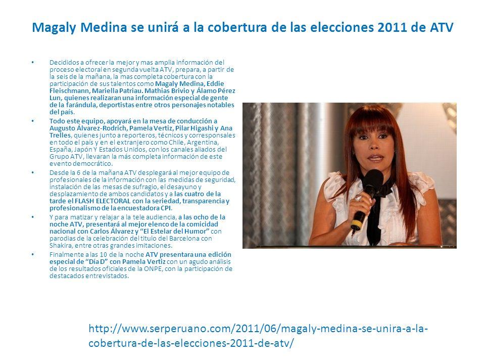 Magaly Medina se unirá a la cobertura de las elecciones 2011 de ATV Decididos a ofrecer la mejor y mas amplia información del proceso electoral en segunda vuelta ATV, prepara, a partir de la seis de la mañana, la mas completa cobertura con la participación de sus talentos como Magaly Medina, Eddie Fleischmann, Mariella Patriau.