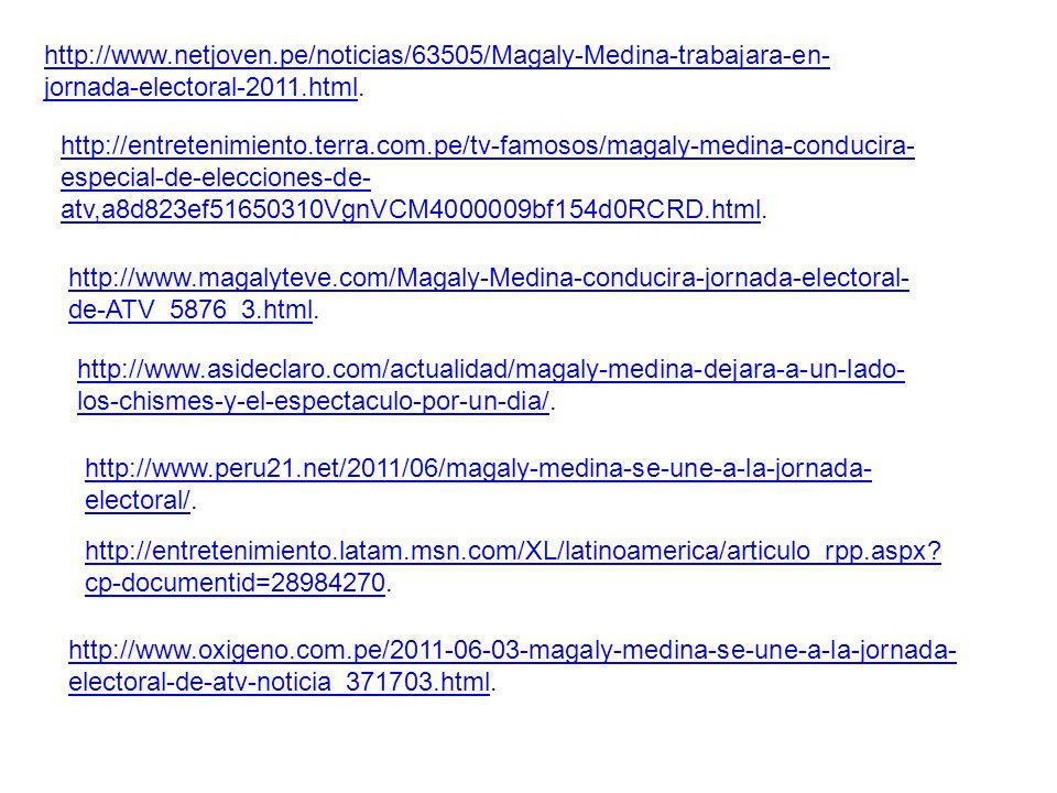 http://www.netjoven.pe/noticias/63505/Magaly-Medina-trabajara-en- jornada-electoral-2011.htmlhttp://www.netjoven.pe/noticias/63505/Magaly-Medina-trabajara-en- jornada-electoral-2011.html.